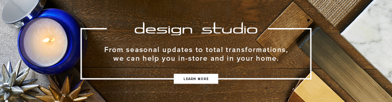 Design Studio. From seasonal updates to total transformations, we can help you in-store and in your home.
