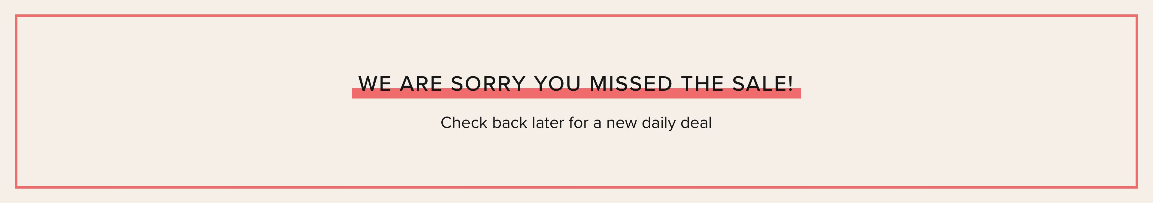 We are Sorry you Missed the Sale! Check back later for a new daily deal.