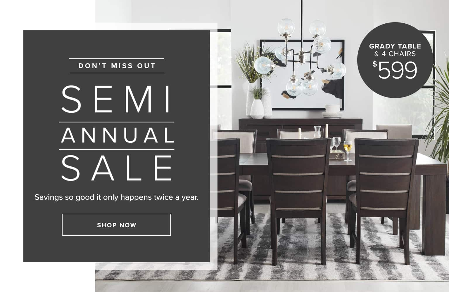 Don't miss out. Semi-annual sale. Savings so good it only happens twice a year. Click to shop. Grady Table & 4 Chairs $599.