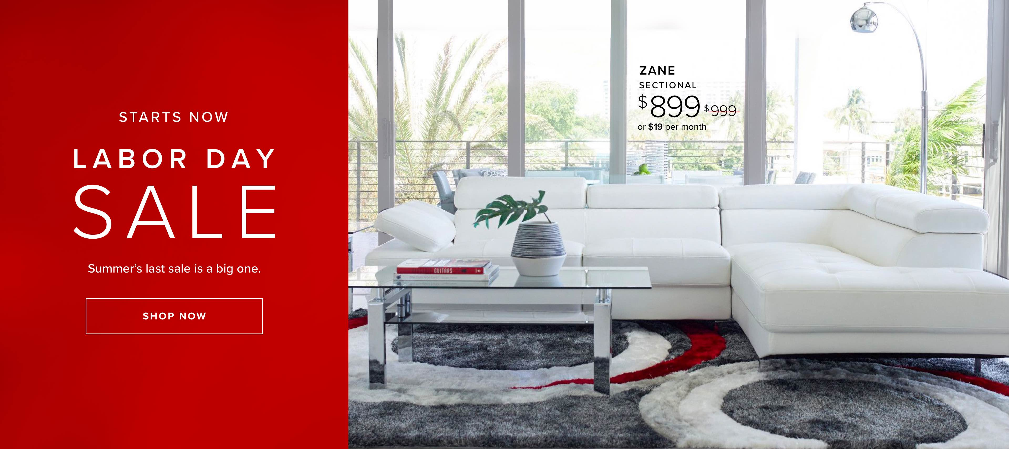 Starts Now, Labor Day Sale. Summer's last sale is a big one. Click to shop. Zane sectional was $999, now $899 or $19 per month.