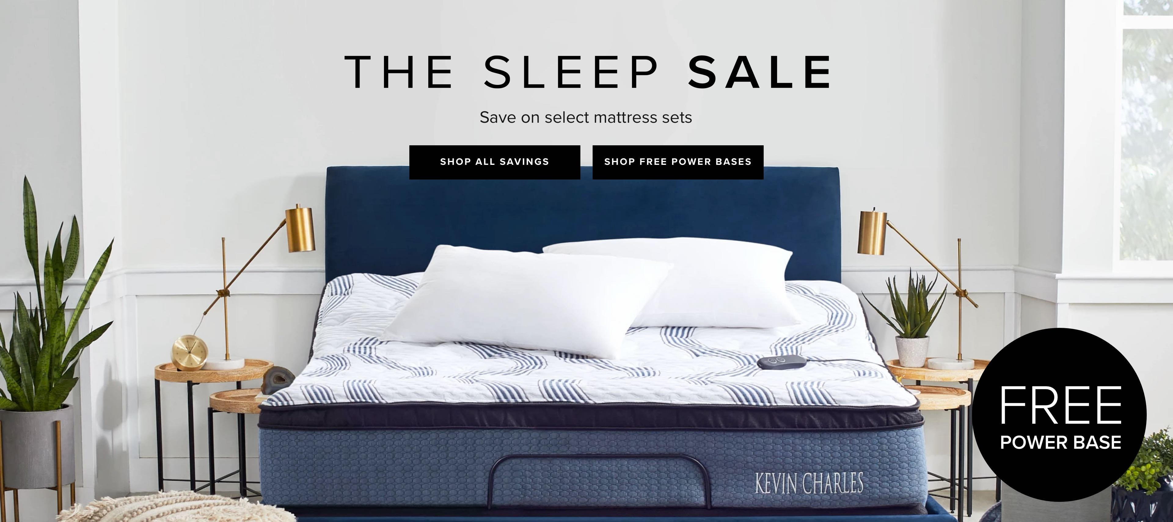 The Sleep Sale. Save on Select Mattress Sets. Click to shop all savings. Click to shop Free Power Base.