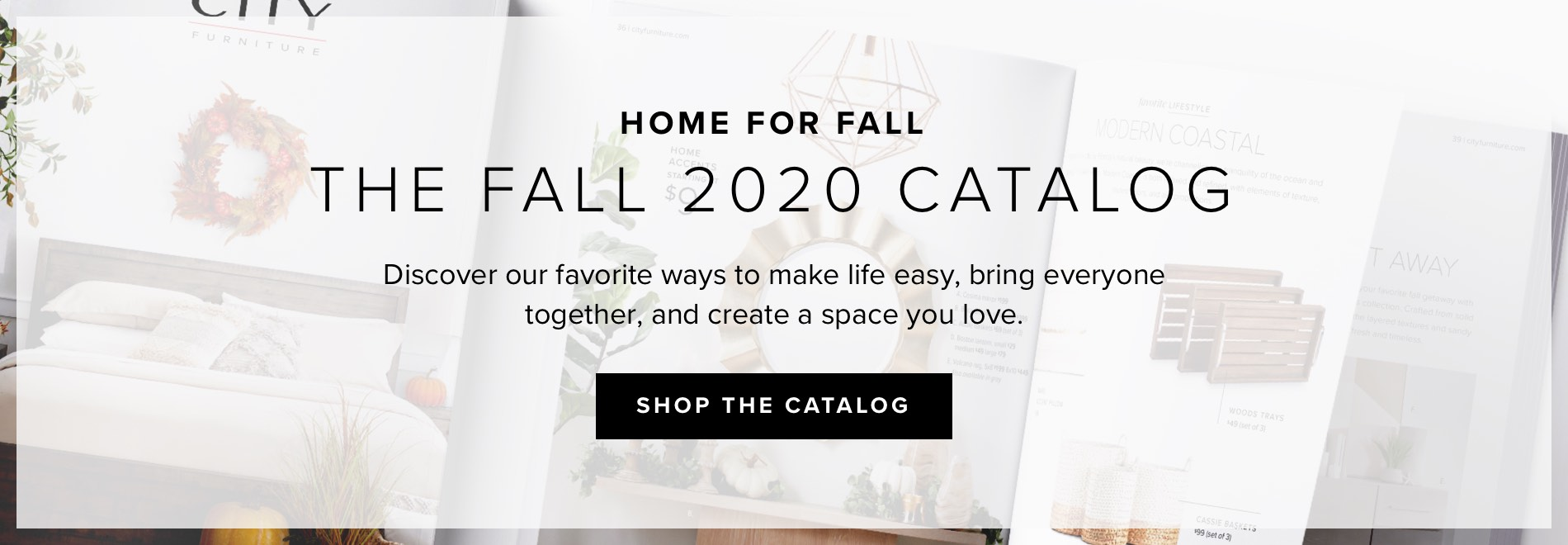 Home for Fall. The Fall 2020 Catalog. We're taking the comforting feeling of fall and bringing it home, with our favorite ways to make life easy, bring us together, and create a space you live. Click to shop the catalog.