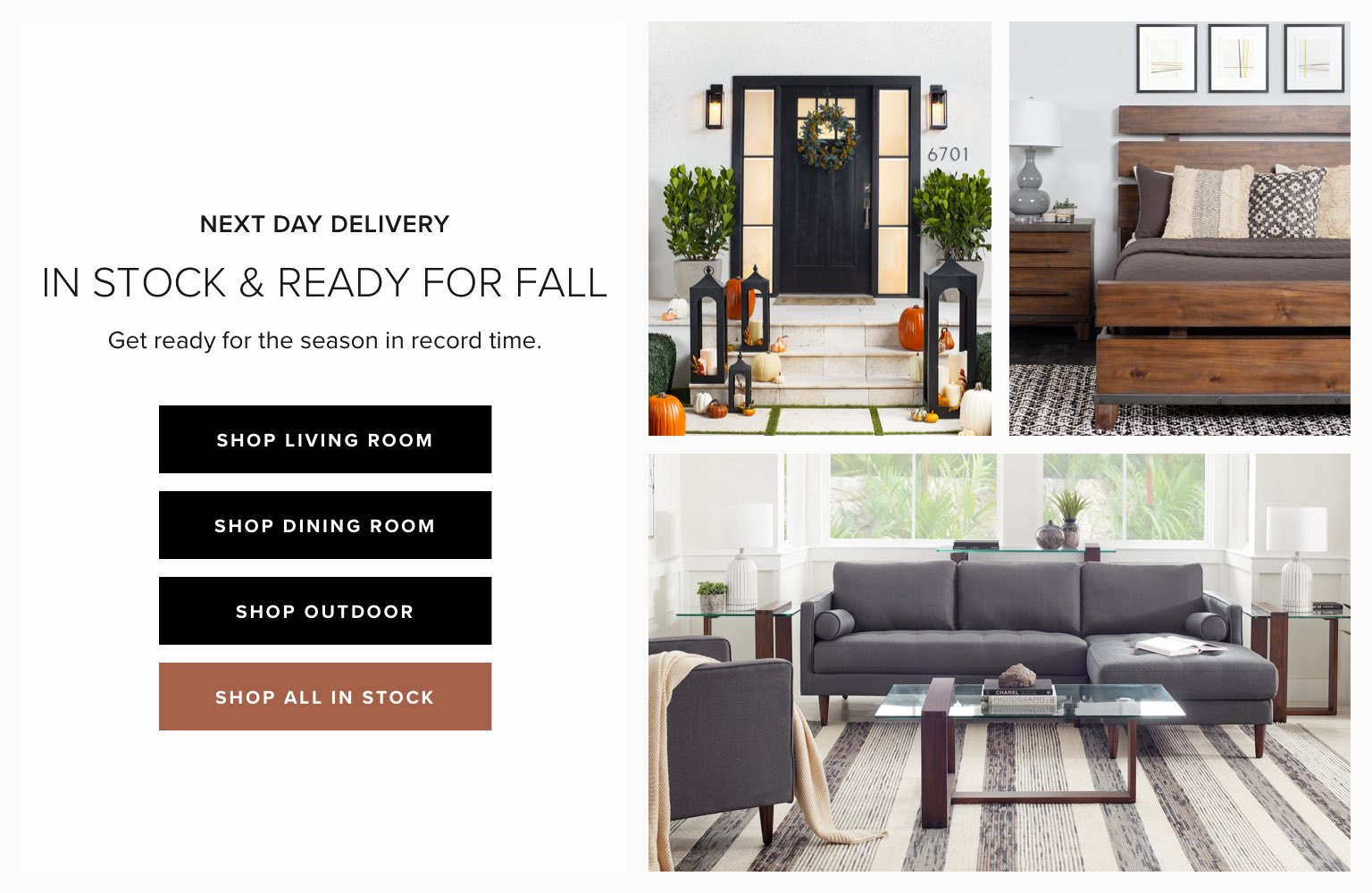Next day delivery. In-stock and ready for fall. Get ready for the season in record time. Click to shop in-stock living room. Click to shop in-stock dining room. Click to shop in-stock outdoor. Click to shop all in-stock.
