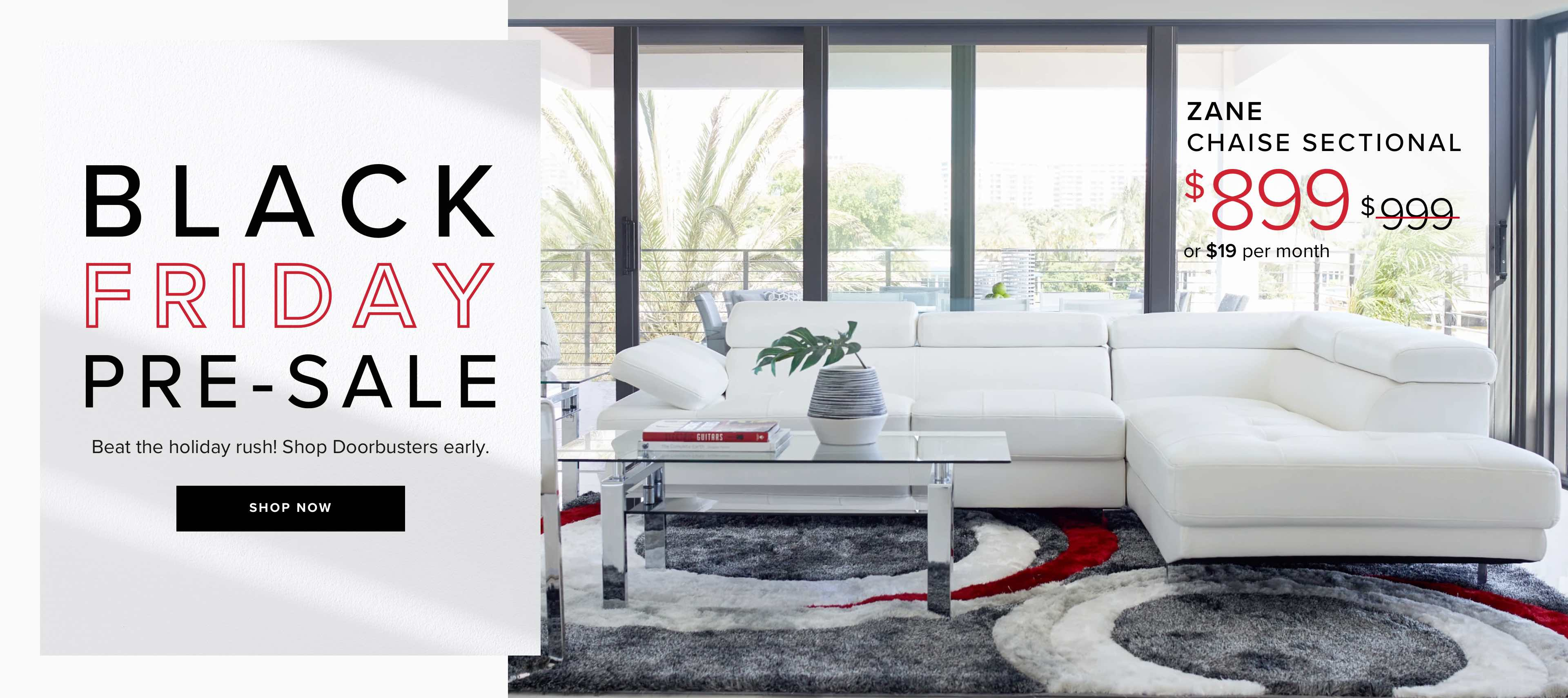Black Friday Pre-sale. Beat the holiday rush! Shop doorbusters early. Click to shop. Zane sectional, was $999, now $899 or $19 per month.