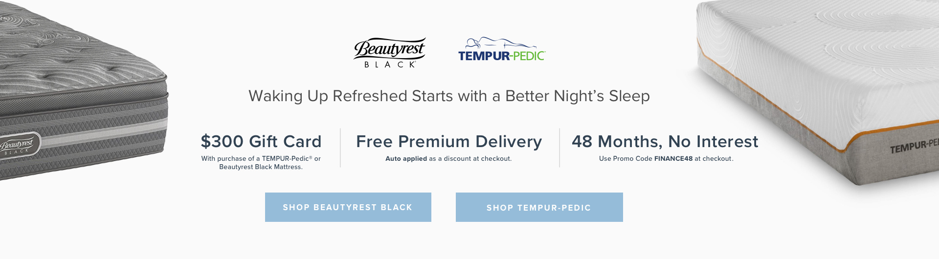 Beautyrest. TEMPUR-Pedic®. Waking Up Refreshed Starts with a Better Nights Sleep. $300 Gift Card with purchase of a TEMPUR-Pedic® or Beautyrest Black Mattress. Free Premium Delivery $59.99 Value. Applied as a discount at checkout. 48 Months, No Interest use promo code FINANCE48 checkout.. Shop Beautyrest Black. Shop Tempur-Pedic.