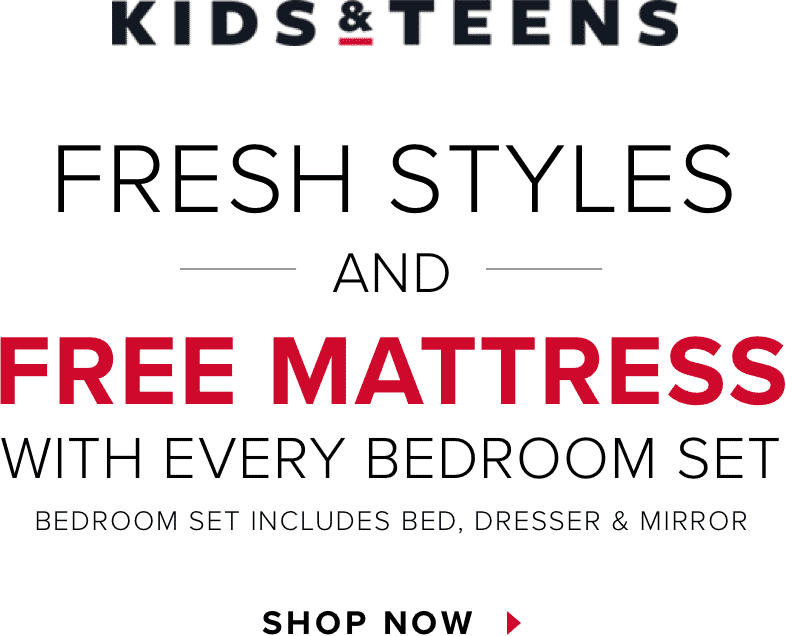 Kids & Teens. Fresh Styles and Free Mattress with Every Bedroom Set. Bedroom includes bed, dresser & mirror