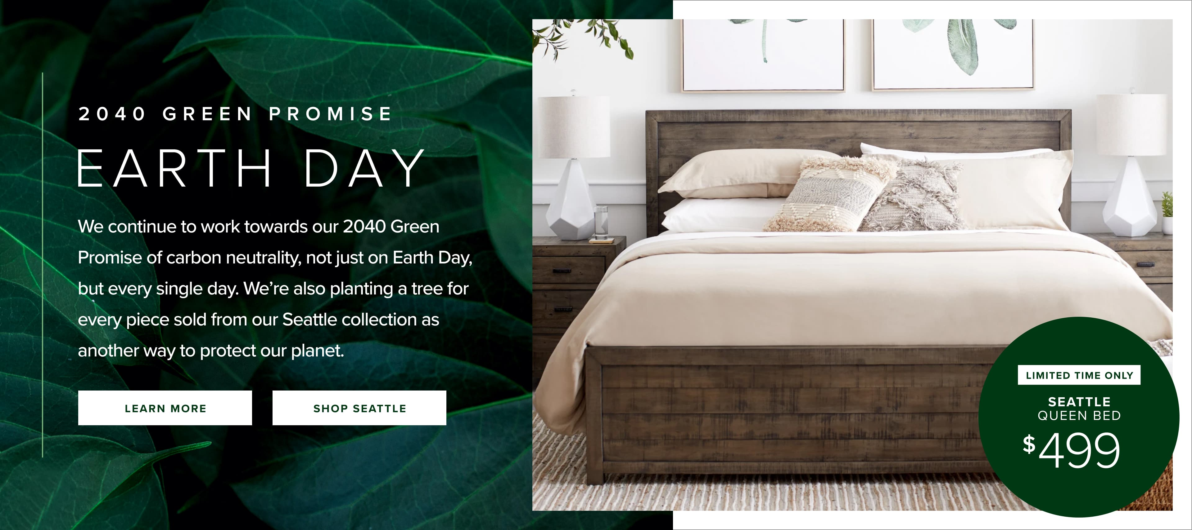 2040 Green Promise. Earth Day. We continue to work towards our 2040 Green Promise of carbon neutrality, not just on Earth Day, but every single day. We're also planting a tree for every piece sold from our Seattle collection as another way to protect our planet. Click to learn more about our 2040 Green Promise.  Click to shop Seattle Collection.
