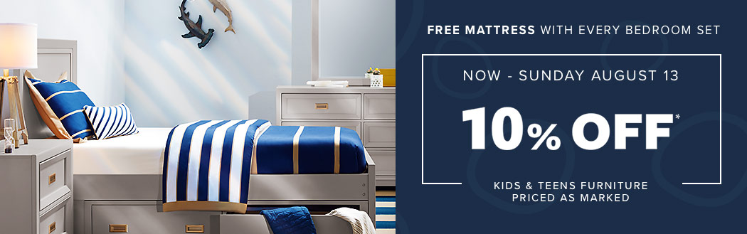 10% off* kids & teens furniture. Priced as marked. Now through August 13th. Free mattress with every bedroom set.